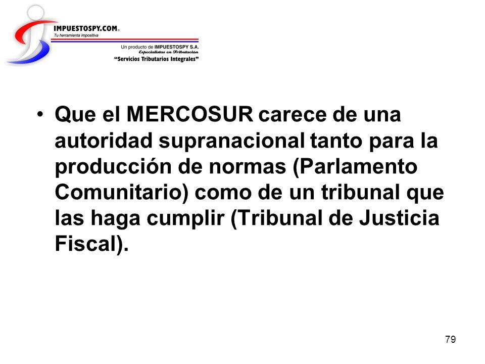 79 Que el MERCOSUR carece de una autoridad supranacional tanto para la producción de normas (Parlamento Comunitario) como de un tribunal que las haga