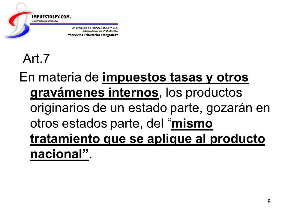 8 Art.7 En materia de impuestos tasas y otros gravámenes internos, los productos originarios de un estado parte, gozarán en otros estados parte, del m