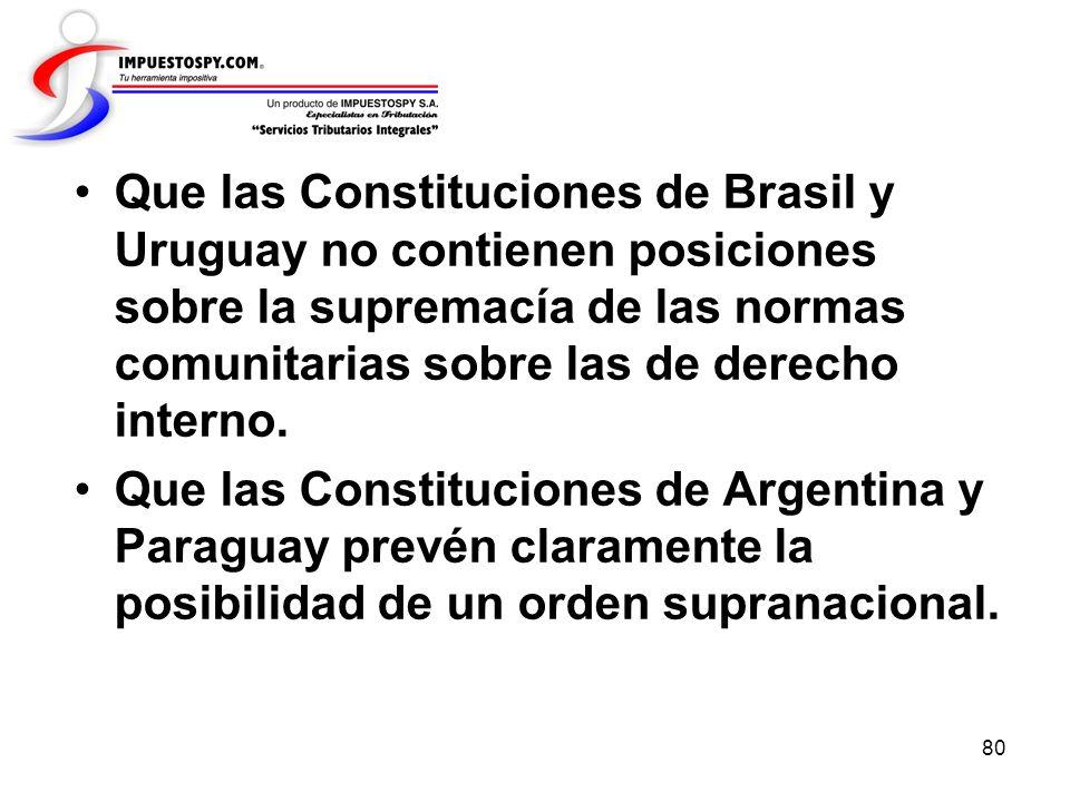 80 Que las Constituciones de Brasil y Uruguay no contienen posiciones sobre la supremacía de las normas comunitarias sobre las de derecho interno. Que