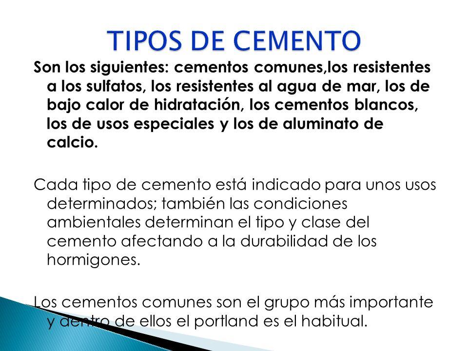Son los siguientes: cementos comunes,los resistentes a los sulfatos, los resistentes al agua de mar, los de bajo calor de hidratación, los cementos bl