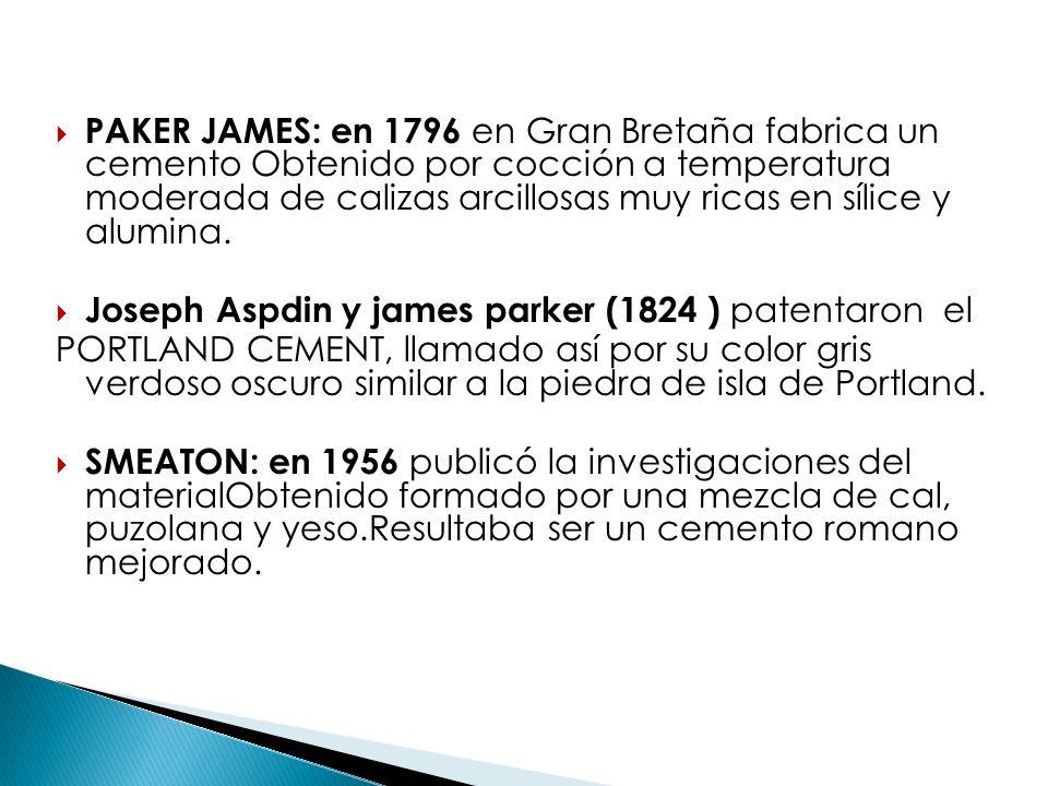 PAKER JAMES: en 1796 en Gran Bretaña fabrica un cemento Obtenido por cocción a temperatura moderada de calizas arcillosas muy ricas en sílice y alumin