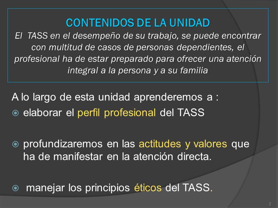CONTENIDOS DE LA UNIDAD El TASS en el desempeño de su trabajo, se puede encontrar con multitud de casos de personas dependientes, el profesional ha de