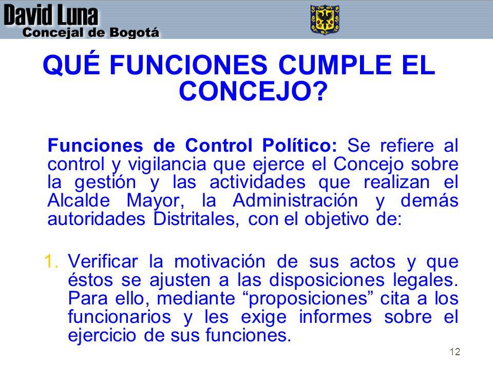 12 QUÉ FUNCIONES CUMPLE EL CONCEJO? Funciones de Control Político: Se refiere al control y vigilancia que ejerce el Concejo sobre la gestión y las act