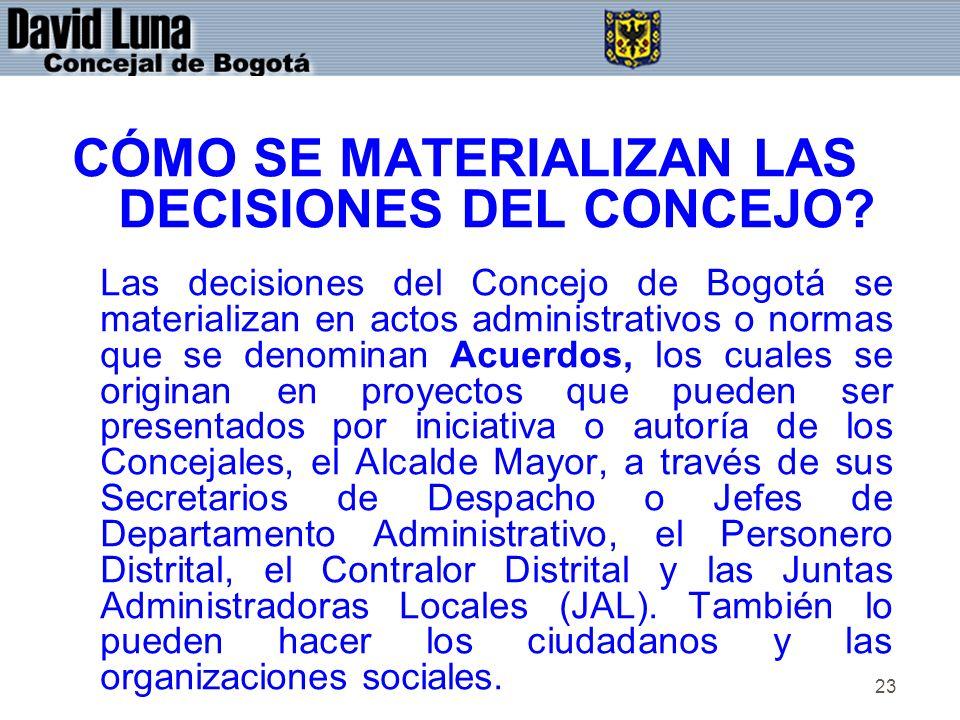 23 CÓMO SE MATERIALIZAN LAS DECISIONES DEL CONCEJO? Las decisiones del Concejo de Bogotá se materializan en actos administrativos o normas que se deno