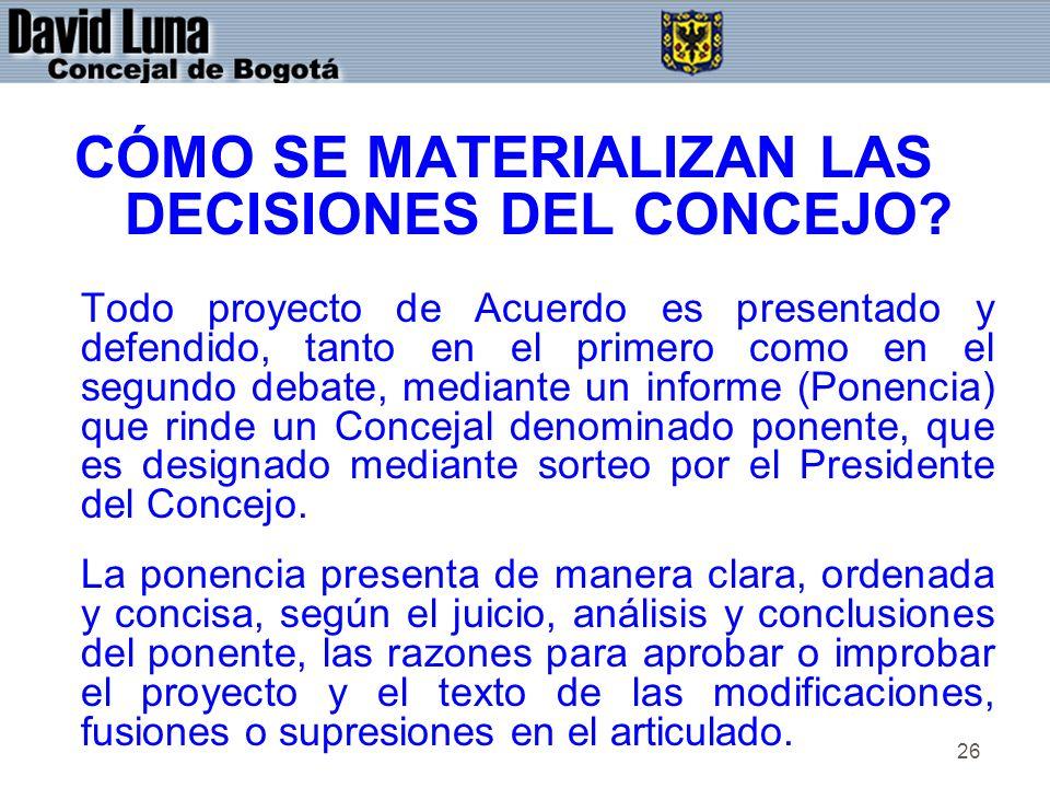 26 CÓMO SE MATERIALIZAN LAS DECISIONES DEL CONCEJO? Todo proyecto de Acuerdo es presentado y defendido, tanto en el primero como en el segundo debate,