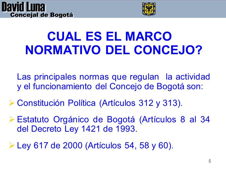 5 CUAL ES EL MARCO NORMATIVO DEL CONCEJO? Las principales normas que regulan la actividad y el funcionamiento del Concejo de Bogotá son: Constitución