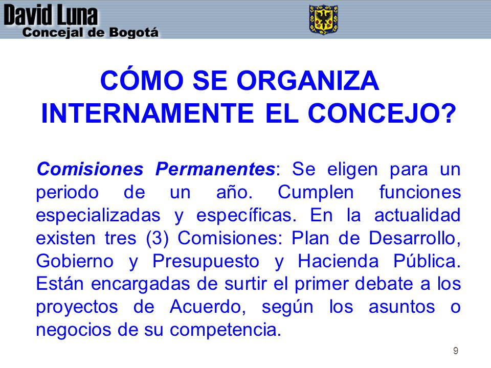 9 CÓMO SE ORGANIZA INTERNAMENTE EL CONCEJO? Comisiones Permanentes: Se eligen para un periodo de un año. Cumplen funciones especializadas y específica