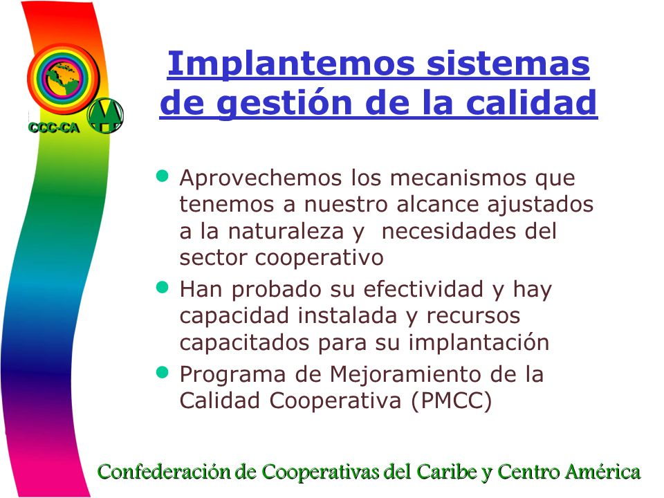 Confederación de Cooperativas del Caribe y Centro América Implantemos sistemas de gestión de la calidad Aprovechemos los mecanismos que tenemos a nues