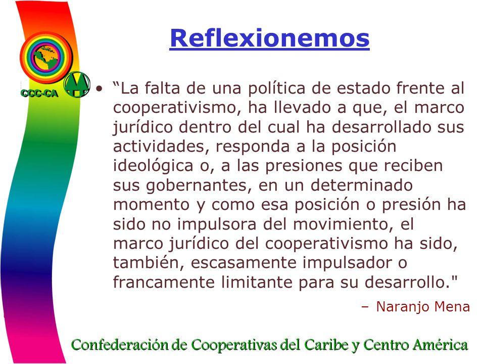 Confederación de Cooperativas del Caribe y Centro América Reflexionemos La falta de una política de estado frente al cooperativismo, ha llevado a que,