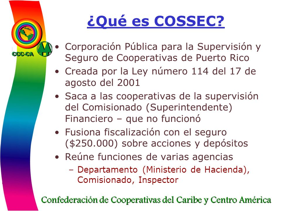 Confederación de Cooperativas del Caribe y Centro América ¿Qué es COSSEC? Corporación Pública para la Supervisión y Seguro de Cooperativas de Puerto R