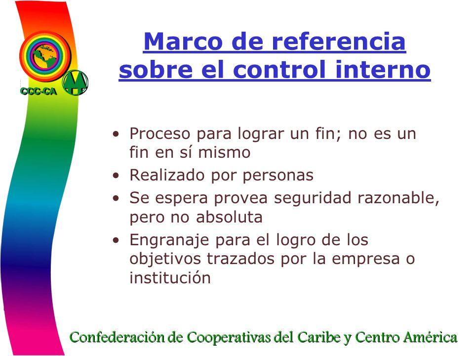 Confederación de Cooperativas del Caribe y Centro América Marco de referencia sobre el control interno Proceso para lograr un fin; no es un fin en sí