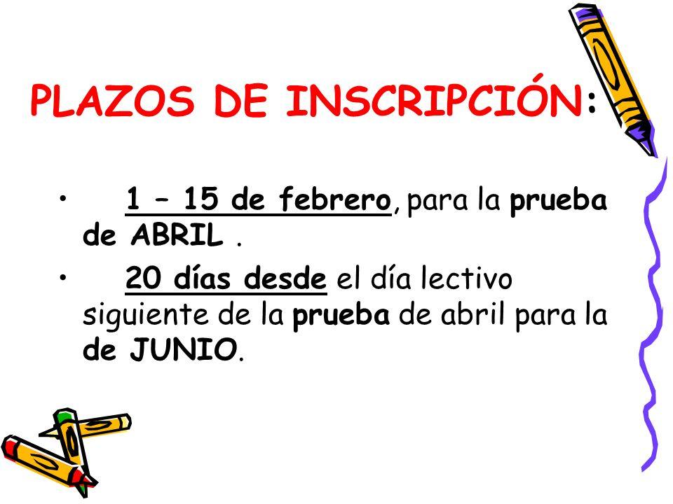 PLAZOS DE INSCRIPCIÓN: 1 – 15 de febrero, para la prueba de ABRIL. 20 días desde el día lectivo siguiente de la prueba de abril para la de JUNIO.