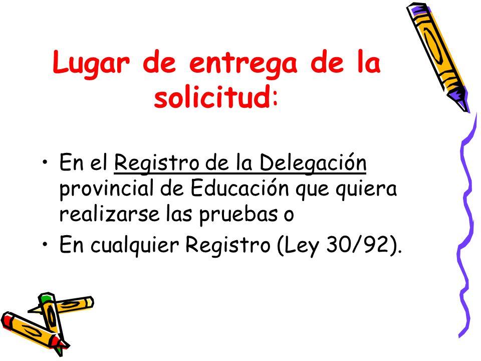 Lugar de entrega de la solicitud: En el Registro de la Delegación provincial de Educación que quiera realizarse las pruebas o En cualquier Registro (L