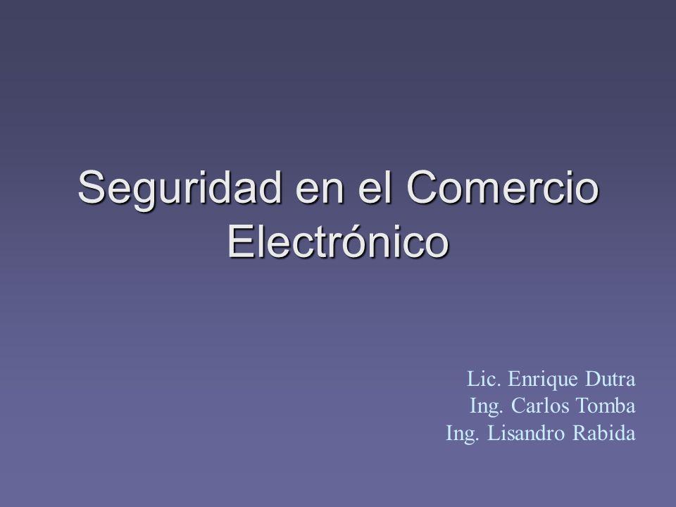 Seguridad en el Comercio Electrónico Lic. Enrique Dutra Ing. Carlos Tomba Ing. Lisandro Rabida