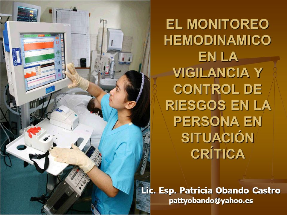 EL MONITOREO HEMODINAMICO EN LA VIGILANCIA Y CONTROL DE RIESGOS EN LA PERSONA EN SITUACIÓN CRÍTICA Lic. Esp. Patricia Obando Castro pattyobando@yahoo.