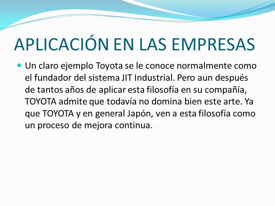 APLICACIÓN EN LAS EMPRESAS Un claro ejemplo Toyota se le conoce normalmente como el fundador del sistema JIT Industrial. Pero aun después de tantos añ