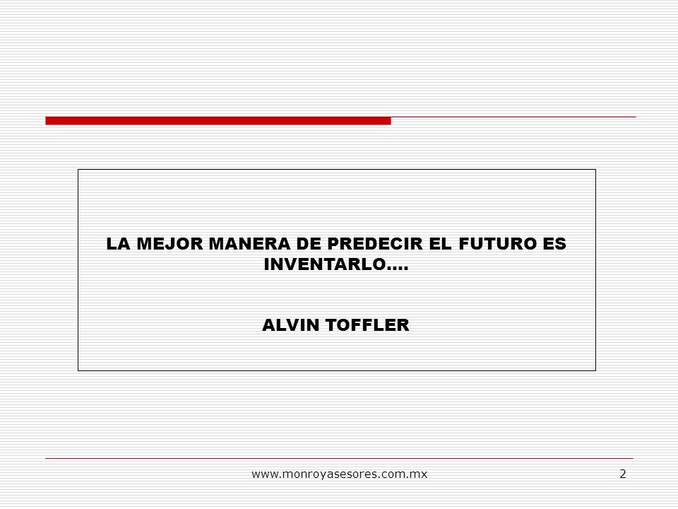 www.monroyasesores.com.mx2 LA MEJOR MANERA DE PREDECIR EL FUTURO ES INVENTARLO…. ALVIN TOFFLER