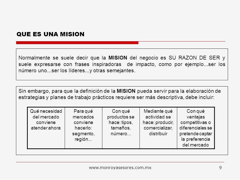 www.monroyasesores.com.mx9 QUE ES UNA MISION Normalmente se suele decir que la MISION del negocio es SU RAZON DE SER y suele expresarse con frases ins