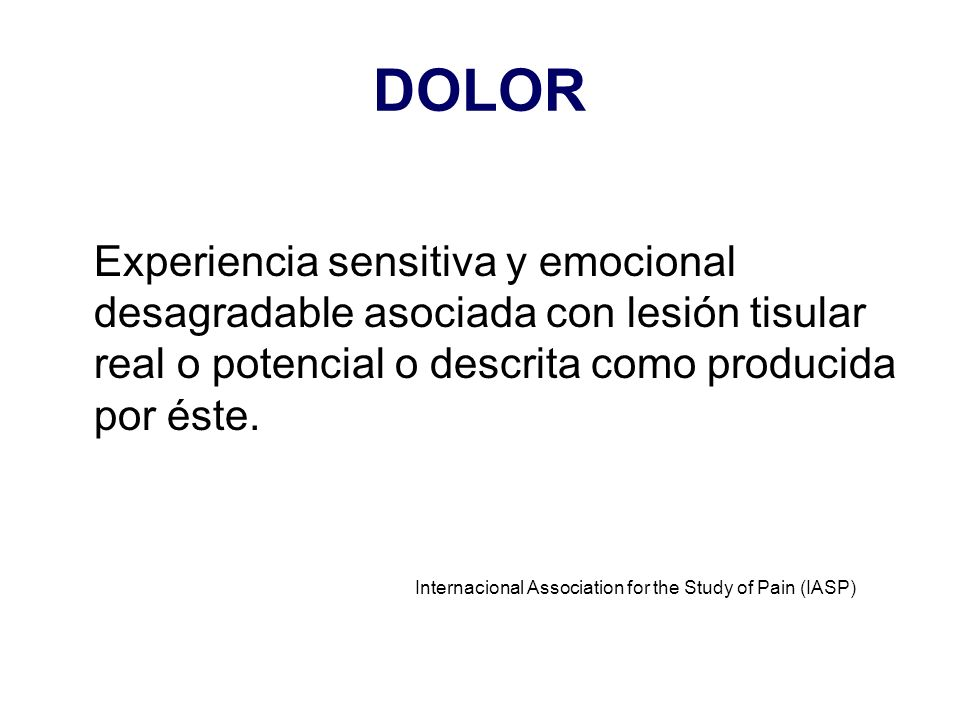 DOLOR Experiencia sensitiva y emocional desagradable asociada con lesión tisular real o potencial o descrita como producida por éste. Internacional As