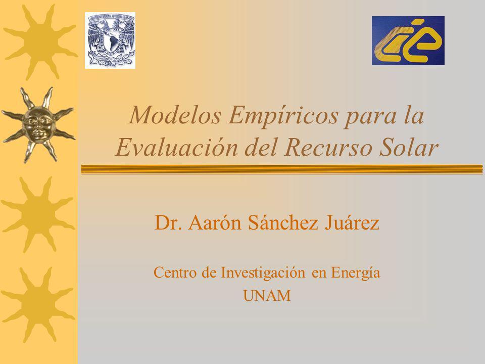 Modelos Empíricos para la Evaluación del Recurso Solar Dr. Aarón Sánchez Juárez Centro de Investigación en Energía UNAM