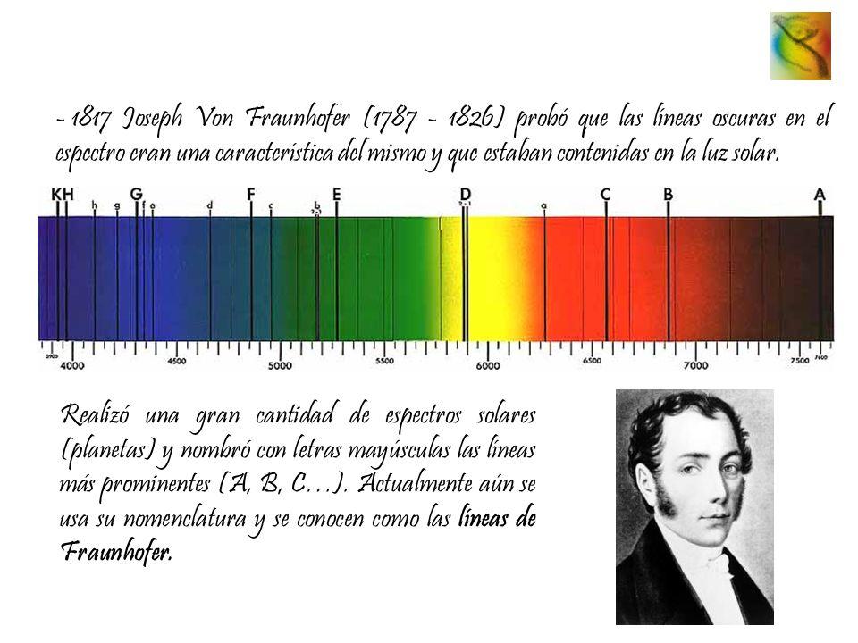 - 1817 Joseph Von Fraunhofer (1787 - 1826) probó que las líneas oscuras en el espectro eran una característica del mismo y que estaban contenidas en l