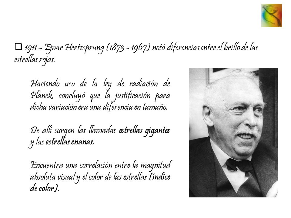 1911 – Ejnar Hertzsprung (1873 - 1967) notó diferencias entre el brillo de las estrellas rojas. Haciendo uso de la ley de radiación de Planck, concluy