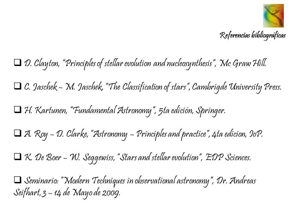 Referencias bibliográficas D. Clayton, Principles of stellar evolution and nucleosynthesis, Mc Graw Hill. C. Jaschek – M. Jaschek, The Classification