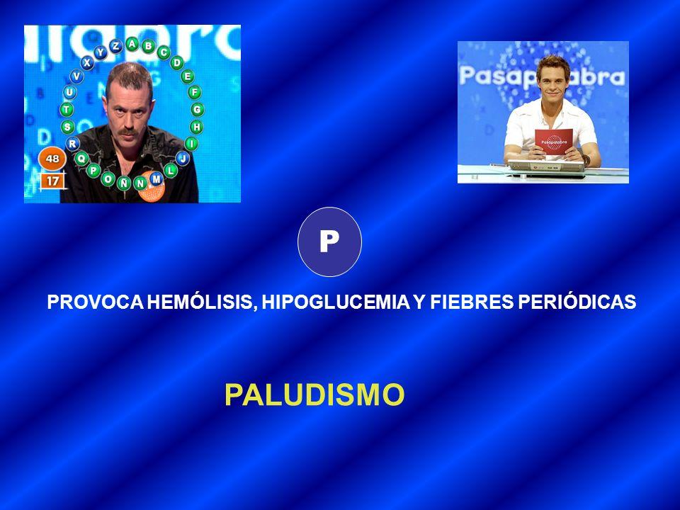 P PROVOCA HEMÓLISIS, HIPOGLUCEMIA Y FIEBRES PERIÓDICAS PALUDISMO