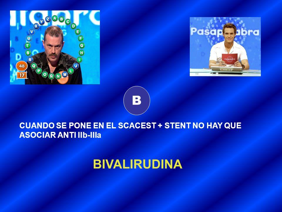 B CUANDO SE PONE EN EL SCACEST + STENT NO HAY QUE ASOCIAR ANTI IIb-IIIa BIVALIRUDINA