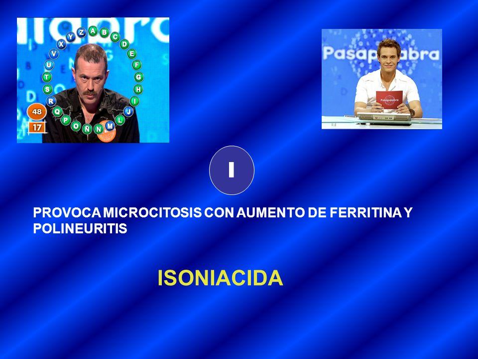 I PROVOCA MICROCITOSIS CON AUMENTO DE FERRITINA Y POLINEURITIS ISONIACIDA