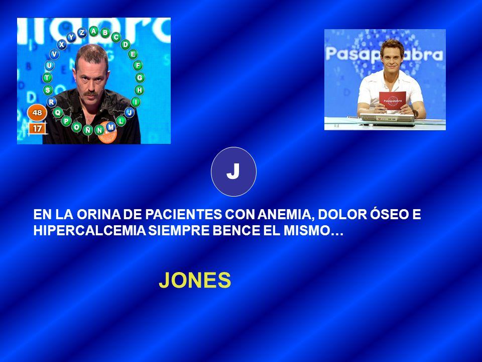 J EN LA ORINA DE PACIENTES CON ANEMIA, DOLOR ÓSEO E HIPERCALCEMIA SIEMPRE BENCE EL MISMO… JONES