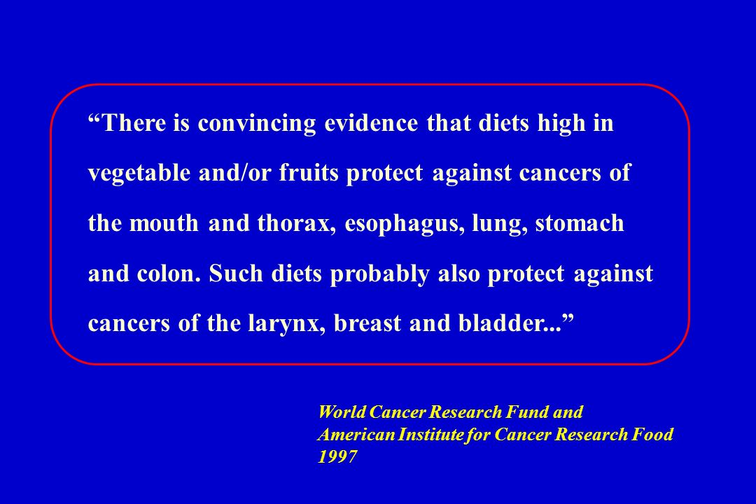 There is convincing evidence that diets high in vegetable and/or fruits protect against cancers of the mouth and thorax, esophagus, lung, stomach and