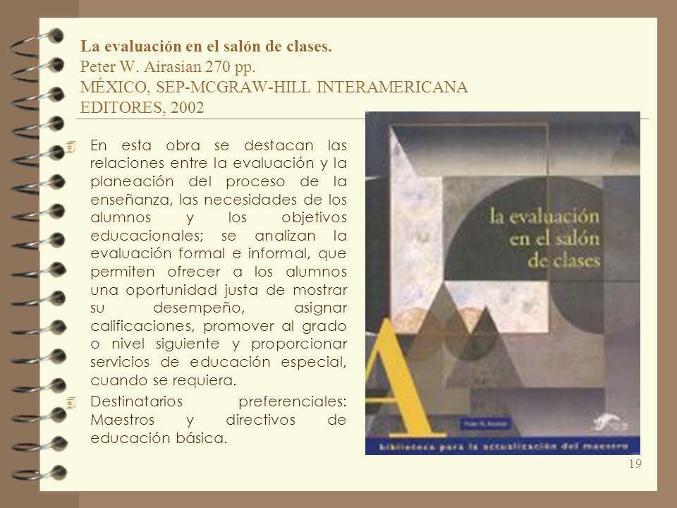 La evaluación en el salón de clases. Peter W. Airasian 270 pp. MÉXICO, SEP-MCGRAW-HILL INTERAMERICANA EDITORES, 2002 4 En esta obra se destacan las re