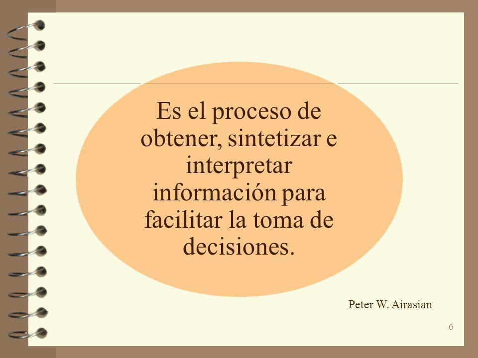 Es el proceso de obtener, sintetizar e interpretar información para facilitar la toma de decisiones. Peter W. Airasian 6