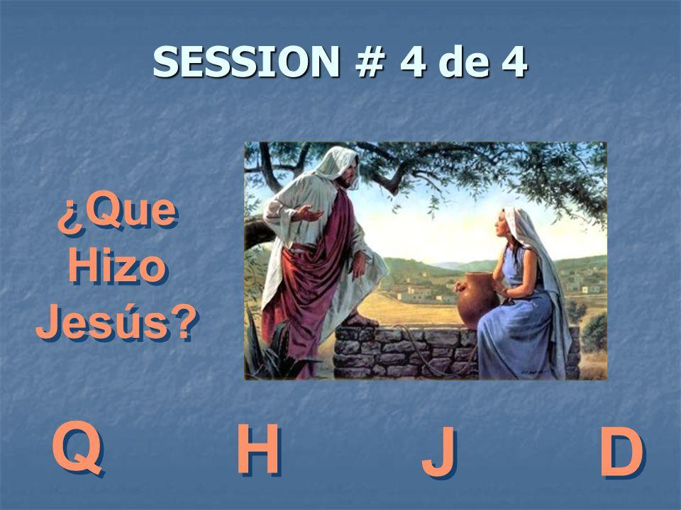 SESSION # 4 de 4 ¿Que Hizo Jesús? ¿Que Hizo Jesús? Q Q H H J J D D