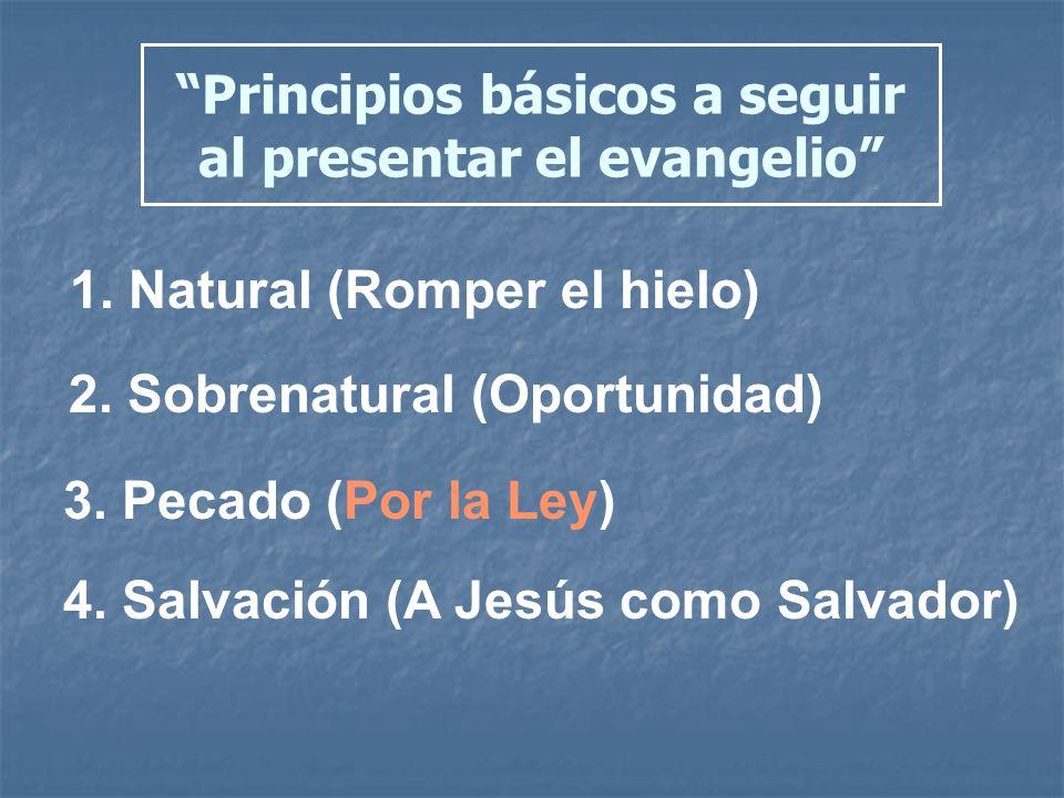 Principios básicos a seguir al presentar el evangelio 1. Natural (Romper el hielo) 2. Sobrenatural (Oportunidad) 3. Pecado (Por la Ley) 4. Salvación (