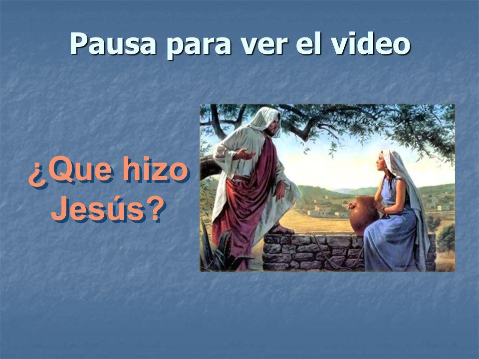 Pausa para ver el video ¿Que hizo Jesús?