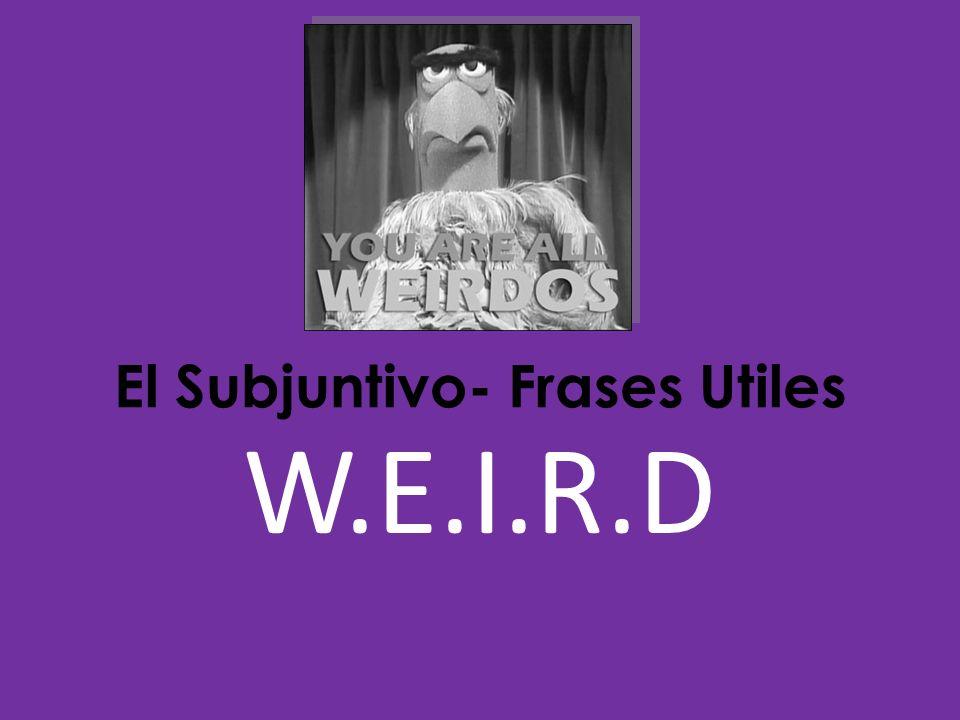 W.E.I.R.D El Subjuntivo- Frases Utiles