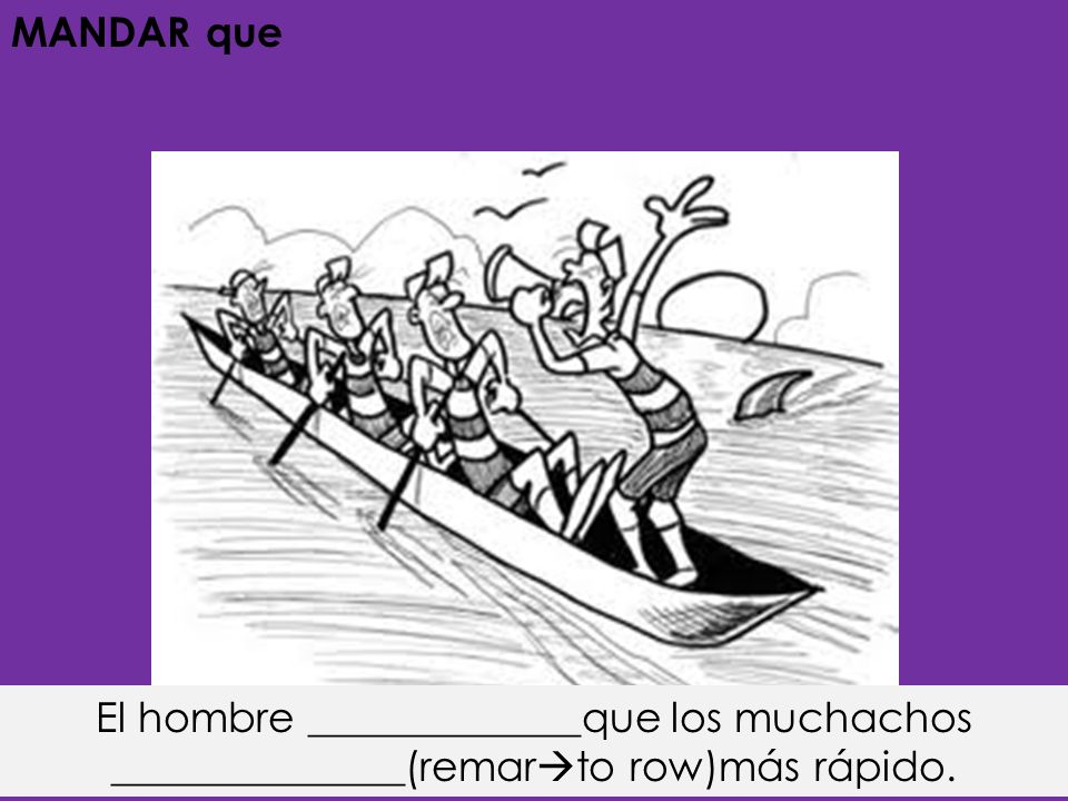 MANDAR que El hombre _____________que los muchachos ______________(remar to row)más rápido.