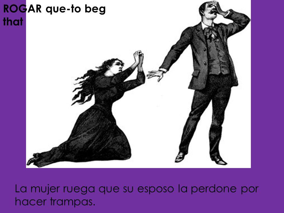 ROGAR que-to beg that La mujer ruega que su esposo la perdone por hacer trampas.