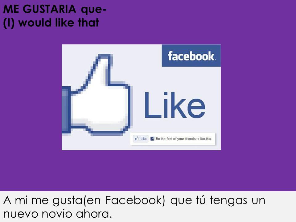 ME GUSTARIA que- (I) would like that A mi me gusta(en Facebook) que tú tengas un nuevo novio ahora.