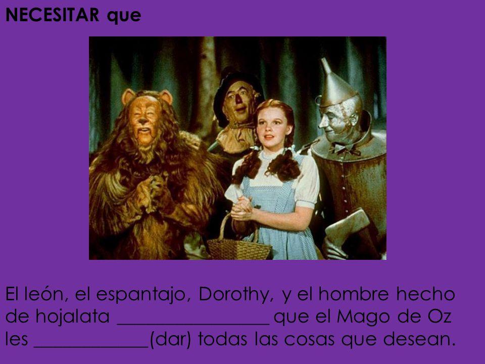 NECESITAR que- to need that El león, el espantajo, Dorothy, y el hombre hecho de hojalata necesitan que el Mago les dé todas las cosas que desean.