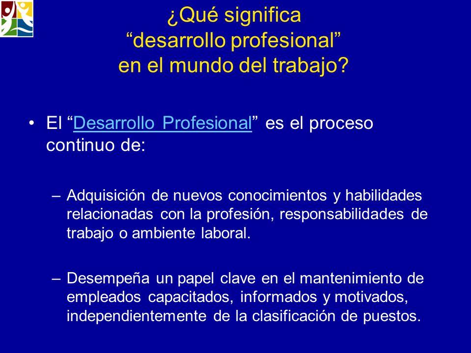 ¿Qué significa desarrollo profesional en el mundo del trabajo? El Desarrollo Profesional es el proceso continuo de:Desarrollo Profesional –Adquisición