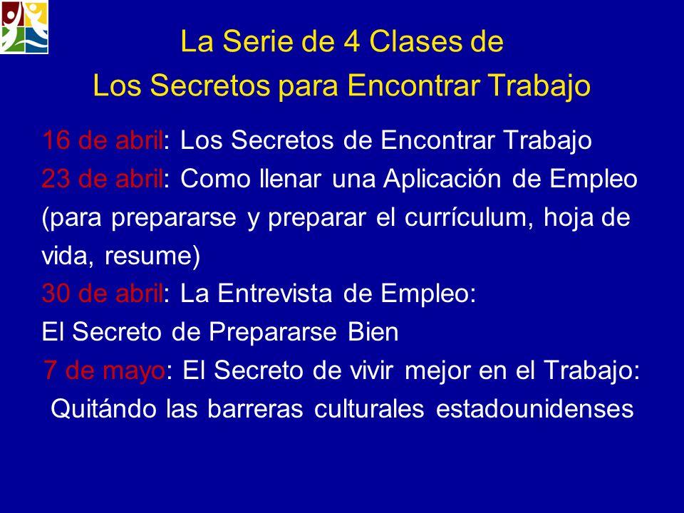 La Serie de 4 Clases de Los Secretos para Encontrar Trabajo 16 de abril: Los Secretos de Encontrar Trabajo 23 de abril: Como llenar una Aplicación de