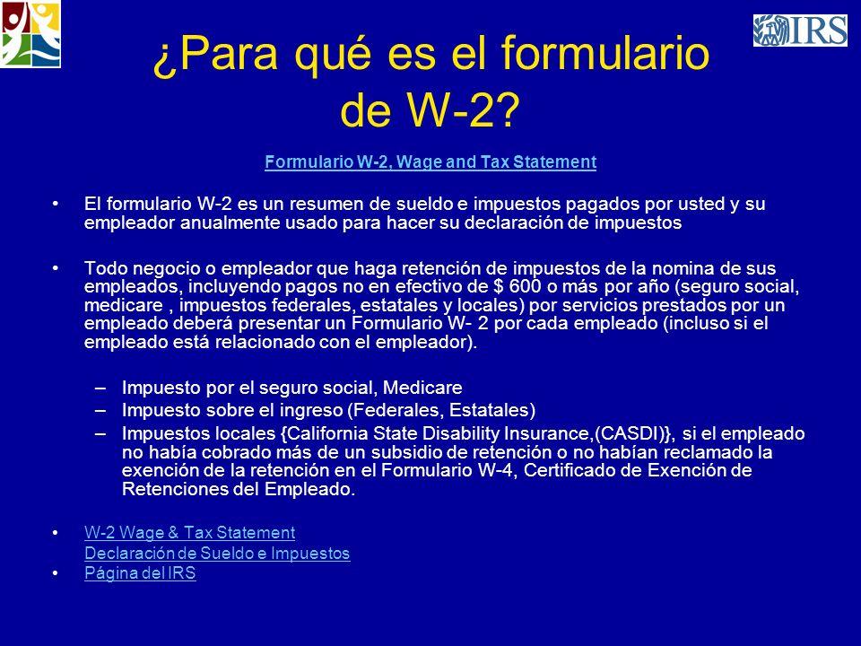 ¿Para qué es el formulario de W-2? Formulario W-2, Wage and Tax Statement El formulario W-2 es un resumen de sueldo e impuestos pagados por usted y su