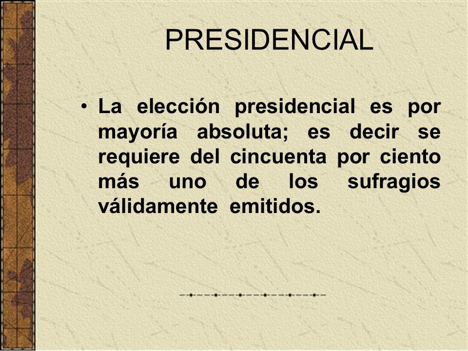 PRESIDENCIAL La elección presidencial es por mayoría absoluta; es decir se requiere del cincuenta por ciento más uno de los sufragios válidamente emit