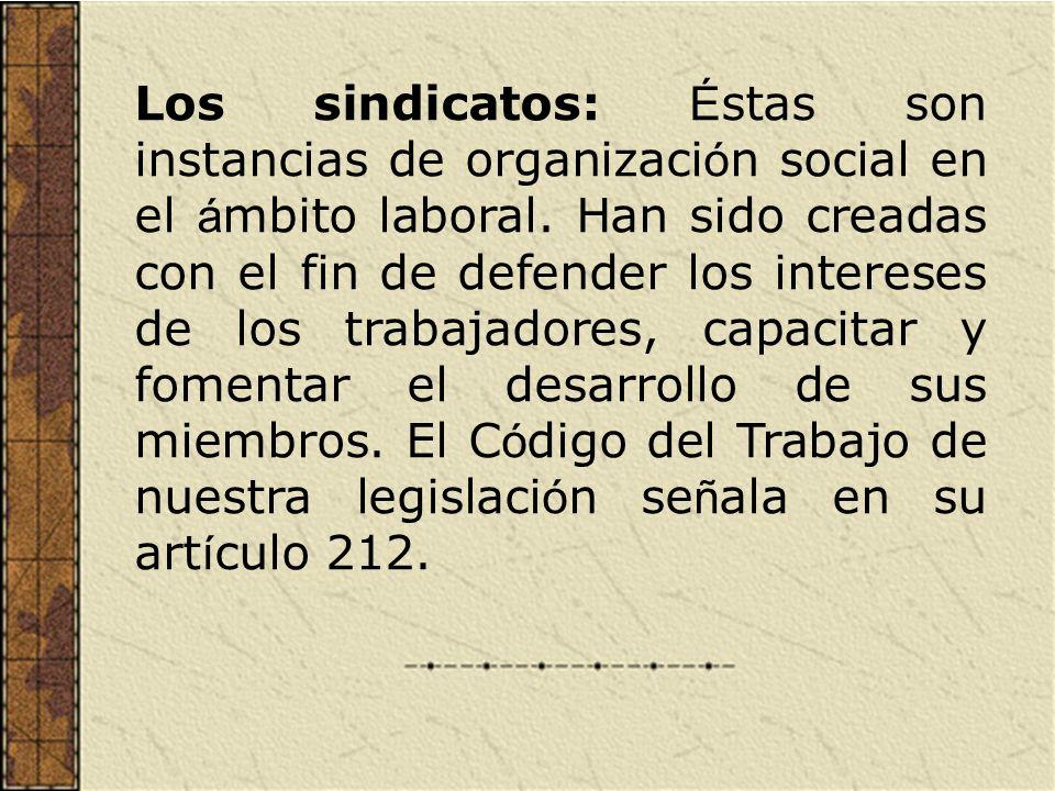 Los sindicatos: É stas son instancias de organizaci ó n social en el á mbito laboral. Han sido creadas con el fin de defender los intereses de los tra