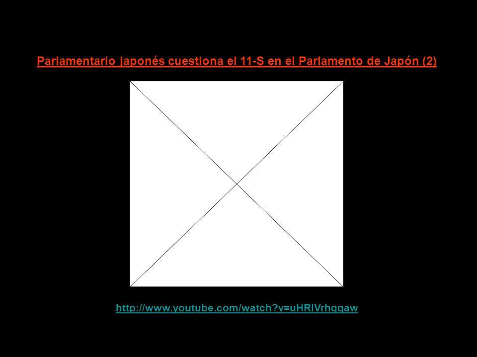 http://www.youtube.com/watch?v=0_lM-dJzFjw Parlamentario japonés cuestiona el 11-S en el Parlamento de Japón (1)