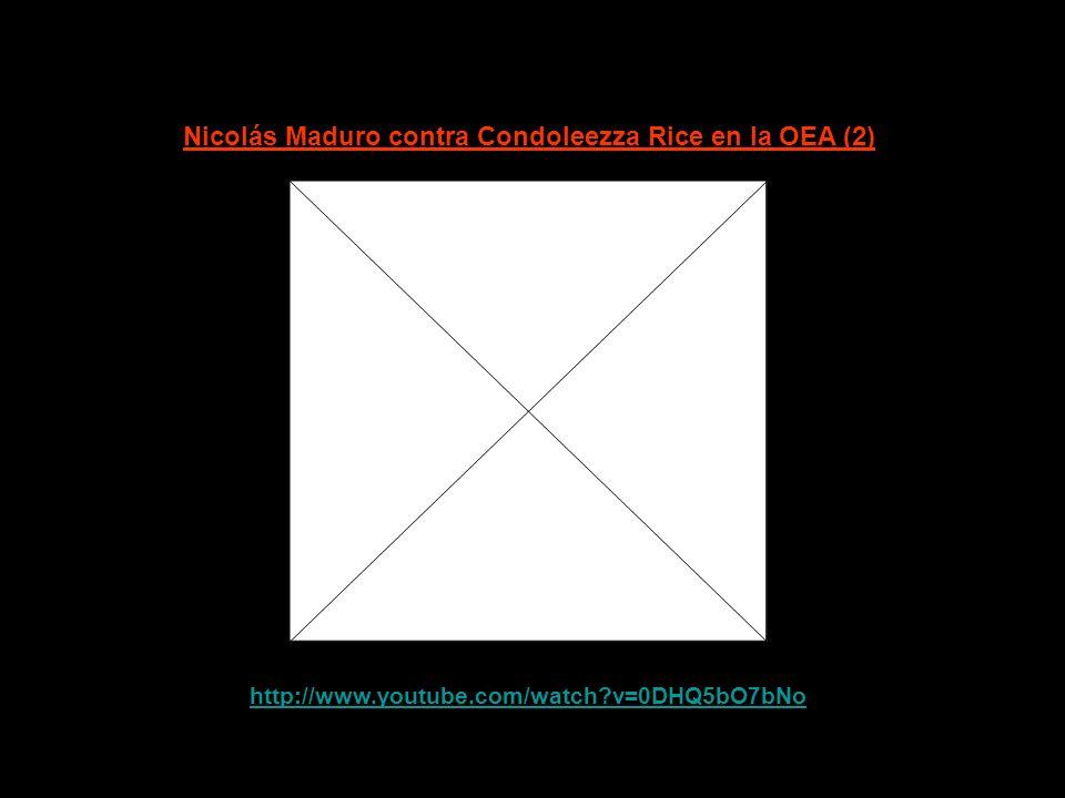 http://www.youtube.com/watch?v=JHdczX3k0eo Nicolás Maduro contra Condoleezza Rice en la OEA (1)