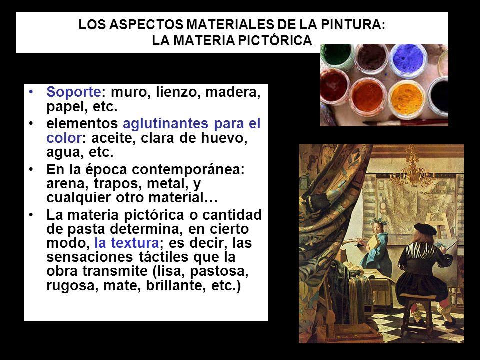 LOS ASPECTOS MATERIALES DE LA PINTURA: LA MATERIA PICTÓRICA Soporte: muro, lienzo, madera, papel, etc. elementos aglutinantes para el color: aceite, c